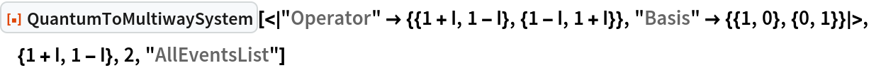 "ResourceFunction[  ""QuantumToMultiwaySystem""][<|   ""Operator"" -> {{1 + I, 1 - I}, {1 - I, 1 + I}}, ""Basis"" -> {{1, 0}, {0, 1}}|>, {1 + I, 1 - I}, 2, ""AllEventsList""]"