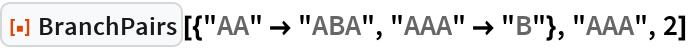 """ResourceFunction[""""BranchPairs""""][{""""AA"""" -> """"ABA"""", """"AAA"""" -> """"B""""}, """"AAA"""",   2]"""