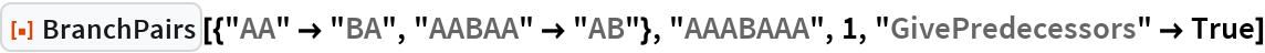 """ResourceFunction[  """"BranchPairs""""][{""""AA"""" -> """"BA"""", """"AABAA"""" -> """"AB""""}, """"AAABAAA"""", 1, """"GivePredecessors"""" -> True]"""