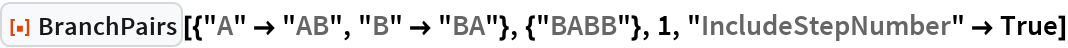 """ResourceFunction[  """"BranchPairs""""][{""""A"""" -> """"AB"""", """"B"""" -> """"BA""""}, {""""BABB""""}, 1, """"IncludeStepNumber"""" -> True]"""