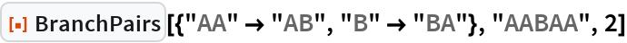 "ResourceFunction[""BranchPairs""][{""AA"" -> ""AB"", ""B"" -> ""BA""}, ""AABAA"",   2]"
