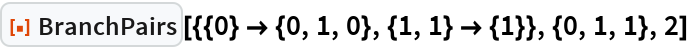 """ResourceFunction[  """"BranchPairs""""][{{0} -> {0, 1, 0}, {1, 1} -> {1}}, {0, 1, 1}, 2]"""