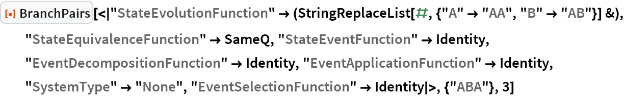 """ResourceFunction[  """"BranchPairs""""][<    """"StateEvolutionFunction"""" -> (StringReplaceList[#, {""""A"""" -> """"AA"""", """"B"""" -> """"AB""""}] &), """"StateEquivalenceFunction"""" -> SameQ, """"StateEventFunction"""" -> Identity, """"EventDecompositionFunction"""" -> Identity, """"EventApplicationFunction"""" -> Identity, """"SystemType"""" -> """"None"""", """"EventSelectionFunction"""" -> Identity >, {""""ABA""""}, 3]"""