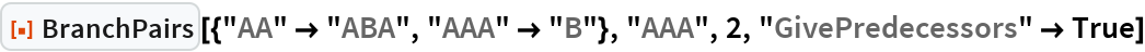 "ResourceFunction[  ""BranchPairs""][{""AA"" -> ""ABA"", ""AAA"" -> ""B""}, ""AAA"", 2, ""GivePredecessors"" -> True]"