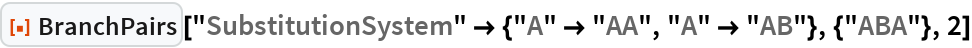 """ResourceFunction[""""BranchPairs""""][  """"SubstitutionSystem"""" -> {""""A"""" -> """"AA"""", """"A"""" -> """"AB""""}, {""""ABA""""}, 2]"""