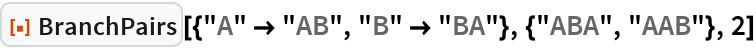 """ResourceFunction[  """"BranchPairs""""][{""""A"""" -> """"AB"""", """"B"""" -> """"BA""""}, {""""ABA"""", """"AAB""""}, 2]"""