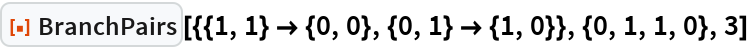 """ResourceFunction[  """"BranchPairs""""][{{1, 1} -> {0, 0}, {0, 1} -> {1, 0}}, {0, 1, 1, 0}, 3]"""