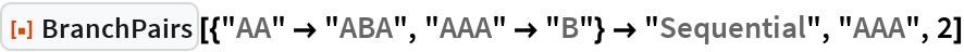 "ResourceFunction[  ""BranchPairs""][{""AA"" -> ""ABA"", ""AAA"" -> ""B""} -> ""Sequential"", ""AAA"",   2]"