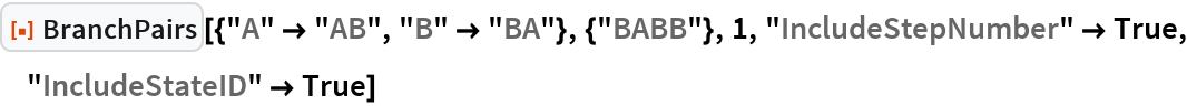 "ResourceFunction[  ""BranchPairs""][{""A"" -> ""AB"", ""B"" -> ""BA""}, {""BABB""}, 1, ""IncludeStepNumber"" -> True, ""IncludeStateID"" -> True]"