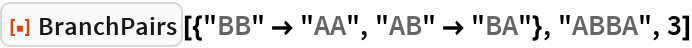 """ResourceFunction[""""BranchPairs""""][{""""BB"""" -> """"AA"""", """"AB"""" -> """"BA""""}, """"ABBA"""",   3]"""