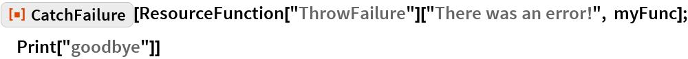 "ResourceFunction[""CatchFailure""][  ResourceFunction[""ThrowFailure""][""There was an error!"", myFunc]; Print[""goodbye""]]"