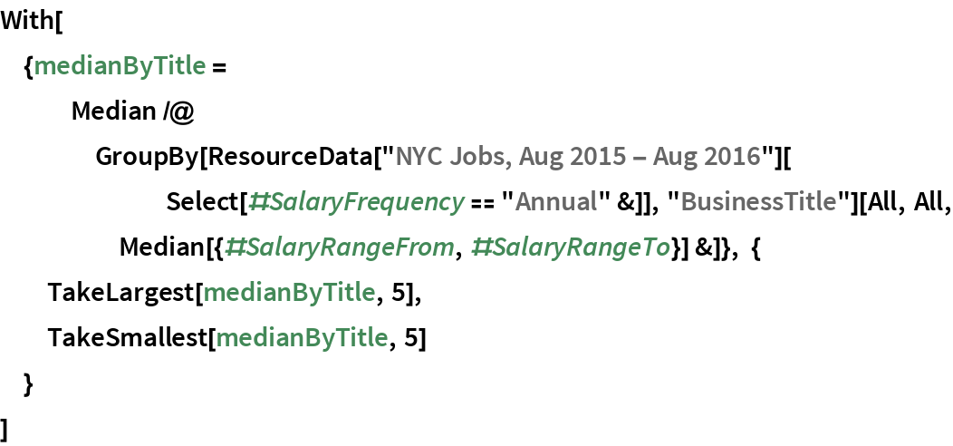 """With[{medianByTitle = Median /@ GroupBy[ResourceData[""""NYC Jobs, Aug 2015 - Aug 2016""""][        Select[#SalaryFrequency == """"Annual"""" &]], """"BusinessTitle""""][All, All, Median[{#SalaryRangeFrom, #SalaryRangeTo}] &]}, {   TakeLargest[medianByTitle, 5],   TakeSmallest[medianByTitle, 5]   }  ]"""