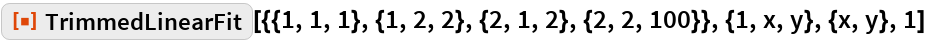 """ResourceFunction[  """"TrimmedLinearFit""""][{{1, 1, 1}, {1, 2, 2}, {2, 1, 2}, {2, 2, 100}}, {1, x, y}, {x, y}, 1]"""