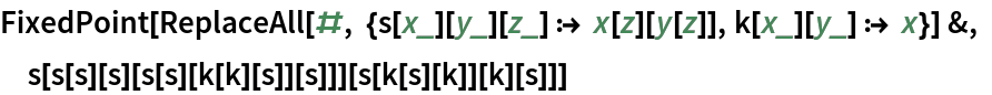 FixedPoint[  ReplaceAll[#, {s[x_][y_][z_] :> x[z][y[z]], k[x_][y_] :> x}] &, s[s[s][s][s[s][k[k][s]][s]]][s[k[s][k]][k][s]]]