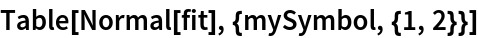 Table[Normal[fit], {mySymbol, {1, 2}}]