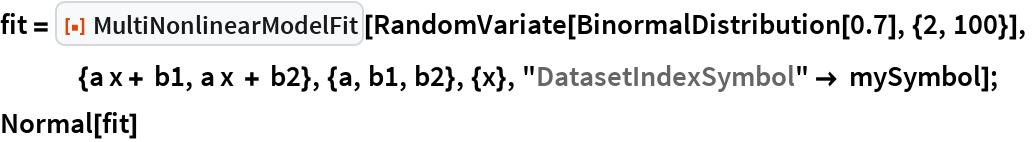 "fit = ResourceFunction[""MultiNonlinearModelFit""][    RandomVariate[BinormalDistribution[0.7], {2, 100}],     {a x + b1, a x + b2}, {a, b1, b2}, {x}, ""DatasetIndexSymbol"" -> mySymbol]; Normal[fit]"
