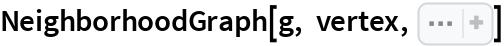"NeighborhoodGraph[g, vertex, Sequence[  VertexLabels -> {vertex -> Placed[""Name"", Above]}, VertexStyle -> (vertex -> Red), EdgeStyle -> Opacity[0.1]]]"