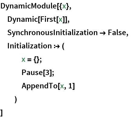 DynamicModule[{x},  Dynamic[First[x]],  SynchronousInitialization -> False,  Initialization :> (    x = {};    Pause[3];    AppendTo[x, 1]    )  ]