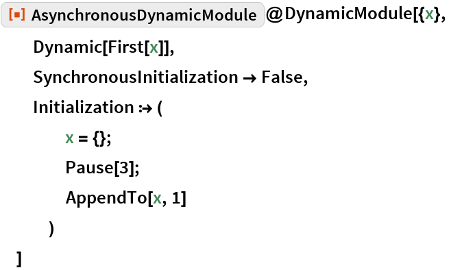 """ResourceFunction[""""AsynchronousDynamicModule""""]@DynamicModule[{x},   Dynamic[First[x]],   SynchronousInitialization -> False,   Initialization :> (     x = {};     Pause[3];     AppendTo[x, 1]     )   ]"""