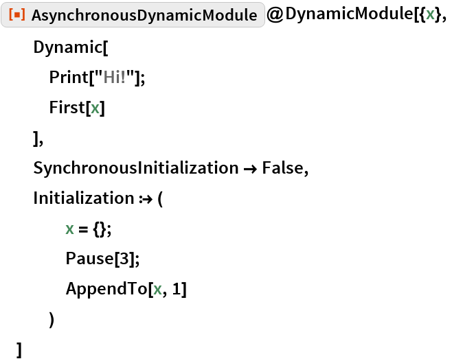 """ResourceFunction[""""AsynchronousDynamicModule""""]@DynamicModule[{x},   Dynamic[    Print[""""Hi!""""];    First[x]    ],   SynchronousInitialization -> False,   Initialization :> (     x = {};     Pause[3];     AppendTo[x, 1]     )   ]"""