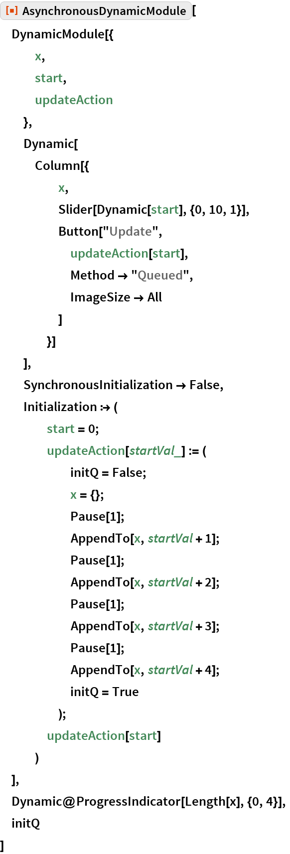 """ResourceFunction[""""AsynchronousDynamicModule""""][  DynamicModule[{    x,    start,    updateAction    },   Dynamic[    Column[{      x,      Slider[Dynamic[start], {0, 10, 1}],      Button[""""Update"""",       updateAction[start],       Method -> """"Queued"""",       ImageSize -> All       ]      }]    ],   SynchronousInitialization -> False,   Initialization :> (     start = 0;     updateAction[startVal_] := (       initQ = False;       x = {};       Pause[1];       AppendTo[x, startVal + 1];       Pause[1];       AppendTo[x, startVal + 2];       Pause[1];       AppendTo[x, startVal + 3];       Pause[1];       AppendTo[x, startVal + 4];       initQ = True       );     updateAction[start]     )   ],  Dynamic@ProgressIndicator[Length[x], {0, 4}],  initQ  ]"""