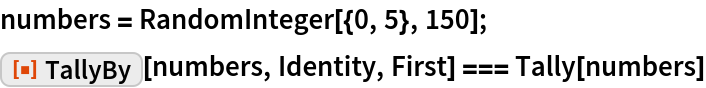 """numbers = RandomInteger[{0, 5}, 150]; ResourceFunction[""""TallyBy""""][numbers, Identity, First] === Tally[numbers]"""