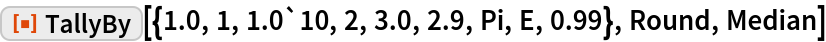 """ResourceFunction[  """"TallyBy""""][{1.0, 1, 1.0`10, 2, 3.0, 2.9, Pi, E, 0.99}, Round, Median]"""