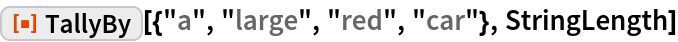 """ResourceFunction[  """"TallyBy""""][{""""a"""", """"large"""", """"red"""", """"car""""}, StringLength]"""