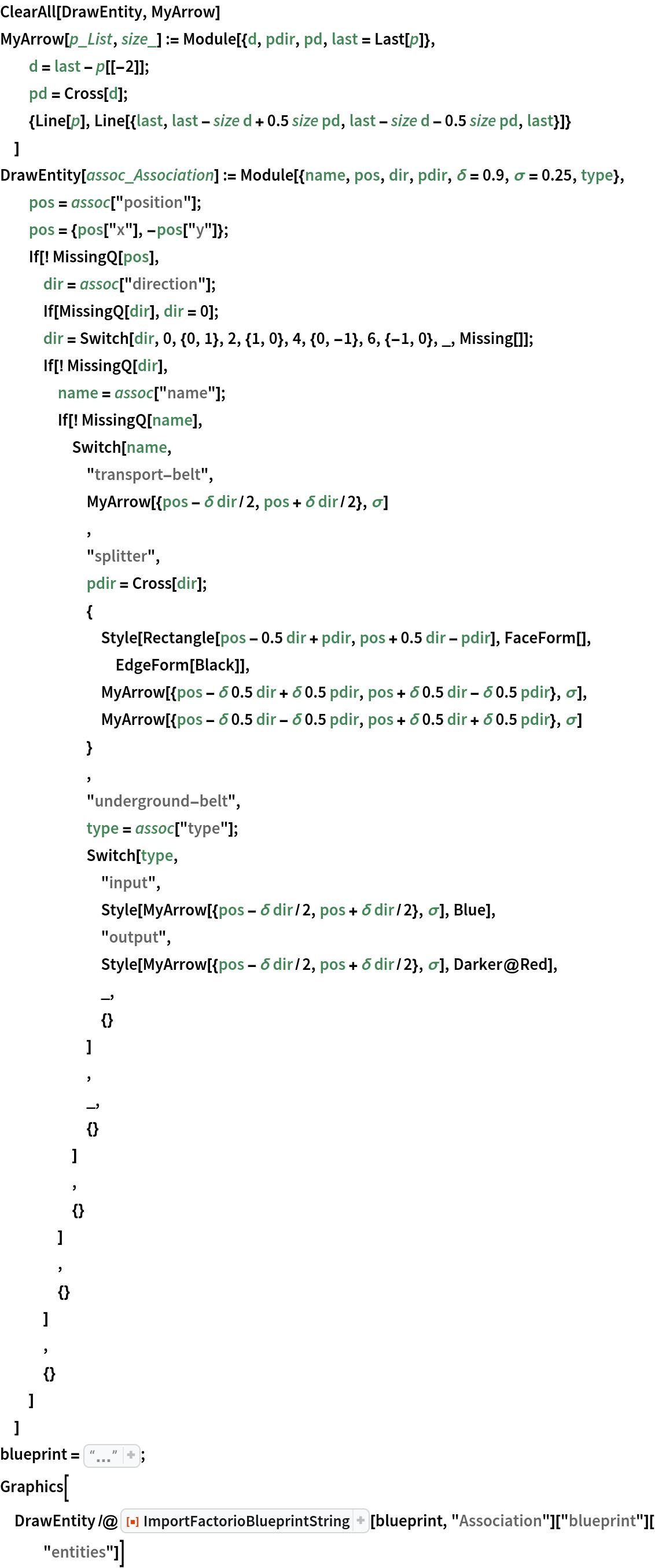 "ClearAll[DrawEntity, MyArrow] MyArrow[p_List, size_] := Module[{d, pdir, pd, last = Last[p]},   d = last - p[[-2]];   pd = Cross[d];   {Line[p], Line[{last, last - size d + 0.5 size pd, last - size d - 0.5 size pd, last}]}   ] DrawEntity[assoc_Association] := Module[{name, pos, dir, pdir, \[Delta] = 0.9, \[Sigma] = 0.25, type},   pos = assoc[""position""];   pos = {pos[""x""], -pos[""y""]};   If[! MissingQ[pos],    dir = assoc[""direction""];    If[MissingQ[dir], dir = 0];    dir = Switch[dir, 0, {0, 1}, 2, {1, 0}, 4, {0, -1}, 6, {-1, 0}, _, Missing[]];    If[! MissingQ[dir],     name = assoc[""name""];     If[! MissingQ[name],      Switch[name,       ""transport-belt"",       MyArrow[{pos - \[Delta] dir/2, pos + \[Delta] dir/2}, \[Sigma]]       ,       ""splitter"",       pdir = Cross[dir];       {        Style[Rectangle[pos - 0.5 dir + pdir, pos + 0.5 dir - pdir], FaceForm[], EdgeForm[Black]],        MyArrow[{pos - \[Delta] 0.5 dir + \[Delta] 0.5 pdir, pos + \[Delta] 0.5 dir - \[Delta] 0.5 pdir}, \[Sigma]],        MyArrow[{pos - \[Delta] 0.5 dir - \[Delta] 0.5 pdir, pos + \[Delta] 0.5 dir + \[Delta] 0.5 pdir}, \[Sigma]]        }       ,       ""underground-belt"",       type = assoc[""type""];       Switch[type,        ""input"",        Style[         MyArrow[{pos - \[Delta] dir/2, pos + \[Delta] dir/2}, \[Sigma]], Blue],        ""output"",        Style[         MyArrow[{pos - \[Delta] dir/2, pos + \[Delta] dir/2}, \[Sigma]], Darker@Red],        _,        {}        ]       ,       _,       {}       ]      ,      {}      ]     ,     {}     ]    ,    {}    ]   ] blueprint = ""0eNqdlt1ugzAMhd/\ F16wiDr95lWmaShtVkSCgEKahindfgG1CKx5priCQfBz72DJ3qOpBdkZpC+\ IO6tLqHsTrHXp10+d6fmbHToIAZWUDEehzM6+sOeu+\ a419qWRtYYpA6av8BMGm6PBw39XKWmk2x3B6i0Bqq6ySq4BlMb7roancTsEeT0fQtb070O\ r5Sw6Suk0jiKI8pdMs4w8CfRD8XwSnErCj5ZQuqNLduDivysjL+j7bASf+\ 4PgHHO9rTANQbB+V/aIGZ5O5mdZdDwOOl4C/nW8H2w1zgTzAc3+\ dSOYSd8CFP5gfJKAMQBG2sPiZZOKTyWQsoDI5oRQDKoj7OMO4TwviSkRCXRJQN1SkaYC/\ 3KefWRaQw4RQmQewUoJVBLV0sq1CpakiLJ+\ wlxC"