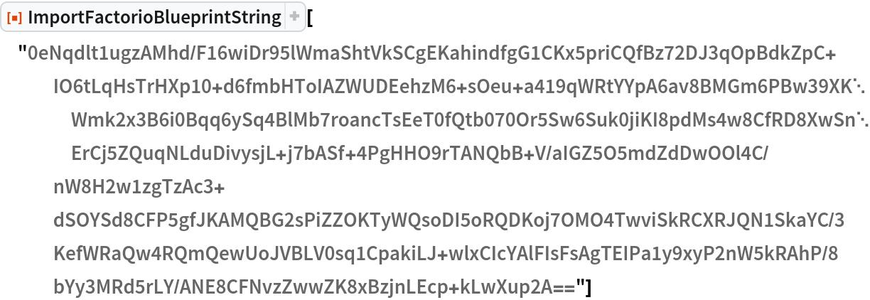 "ResourceFunction[  ""ImportFactorioBlueprintString""][""0eNqdlt1ugzAMhd/\ F16wiDr95lWmaShtVkSCgEKahindfgG1CKx5priCQfBz72DJ3qOpBdkZpC+\ IO6tLqHsTrHXp10+d6fmbHToIAZWUDEehzM6+sOeu+\ a419qWRtYYpA6av8BMGm6PBw39XKWmk2x3B6i0Bqq6ySq4BlMb7roancTsEeT0fQtb070O\ r5Sw6Suk0jiKI8pdMs4w8CfRD8XwSnErCj5ZQuqNLduDivysjL+j7bASf+\ 4PgHHO9rTANQbB+V/aIGZ5O5mdZdDwOOl4C/nW8H2w1zgTzAc3+\ dSOYSd8CFP5gfJKAMQBG2sPiZZOKTyWQsoDI5oRQDKoj7OMO4TwviSkRCXRJQN1SkaYC/\ 3KefWRaQw4RQmQewUoJVBLV0sq1CpakiLJ+\ wlxCIcYAlFIsFsAgTEIPa1y9xyP2nW5kRAhP/8bYy3MRd5rLY/\ ANE8CFNvzZwwZK8xBzjnLEcp+kLwXup2A==""]"