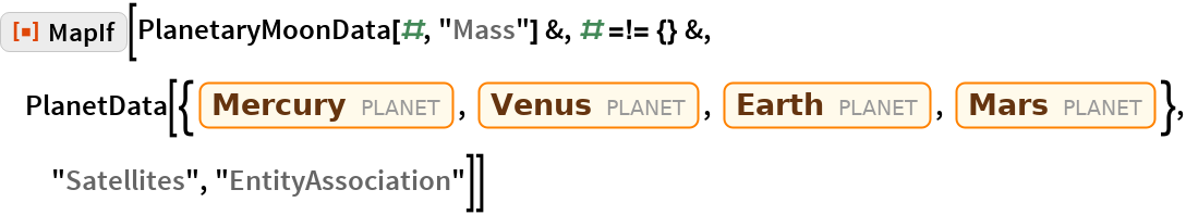 "ResourceFunction[""MapIf""][PlanetaryMoonData[#, ""Mass""] &, # =!= {} &, PlanetData[{Entity[""Planet"", ""Mercury""], Entity[""Planet"", ""Venus""], Entity[""Planet"", ""Earth""], Entity[""Planet"", ""Mars""]}, ""Satellites"",    ""EntityAssociation""]]"