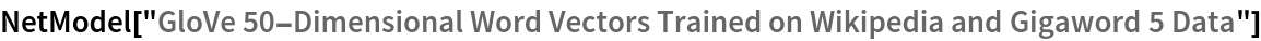 "NetModel[""GloVe 50-Dimensional Word Vectors Trained on Wikipedia and \ Gigaword 5 Data""]"