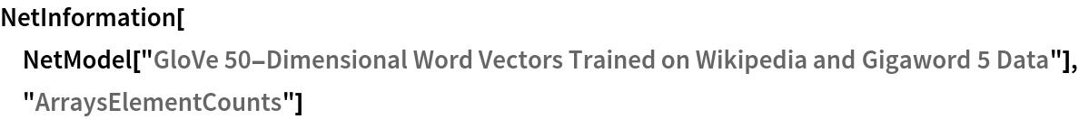 "NetInformation[  NetModel[""GloVe 50-Dimensional Word Vectors Trained on Wikipedia and \ Gigaword 5 Data""], ""ArraysElementCounts""]"