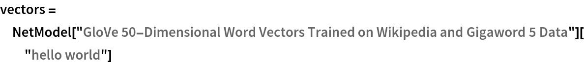 "vectors = NetModel[""GloVe 50-Dimensional Word Vectors Trained on Wikipedia and \ Gigaword 5 Data""][""hello world""]"