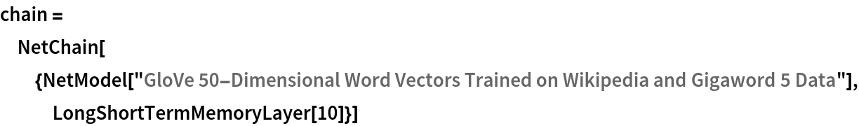 "chain = NetChain[{NetModel[     ""GloVe 50-Dimensional Word Vectors Trained on Wikipedia and \ Gigaword 5 Data""], LongShortTermMemoryLayer[10]}]"