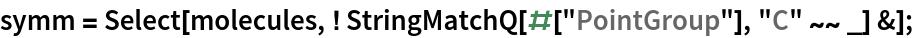 "symm = Select[molecules, ! StringMatchQ[#[""PointGroup""], ""C"" ~~ _] &];"