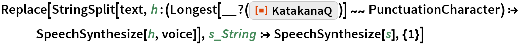 "Replace[StringSplit[text, h : (Longest[__?( ResourceFunction[""KatakanaQ""])] ~~ PunctuationCharacter) :> SpeechSynthesize[h, voice]], s_String :> SpeechSynthesize[s], {1}]"