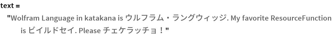 "text = ""Wolfram Language in katakana is ウルフラム・ラングウィッジ. My favorite \ ResourceFunction is ビイルドセイ. Please チェケラッチョ!"""
