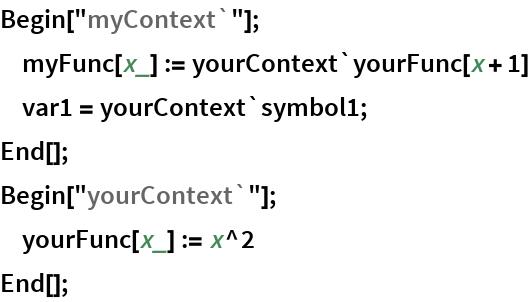 "Begin[""myContext`""];      myFunc[x_] := yourContext`yourFunc[x + 1]      var1 = yourContext`symbol1; End[]; Begin[""yourContext`""];      yourFunc[x_] := x^2 End[];"