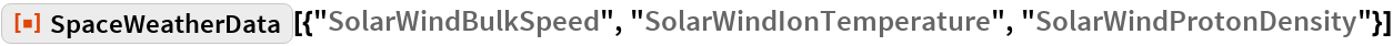 "ResourceFunction[  ""SpaceWeatherData""][{""SolarWindBulkSpeed"", ""SolarWindIonTemperature"",    ""SolarWindProtonDensity""}]"