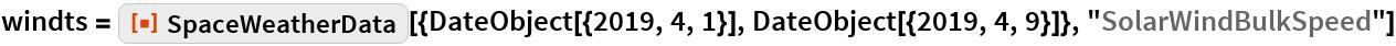 "windts = ResourceFunction[   ""SpaceWeatherData""][{DateObject[{2019, 4, 1}], DateObject[{2019, 4, 9}]}, ""SolarWindBulkSpeed""]"