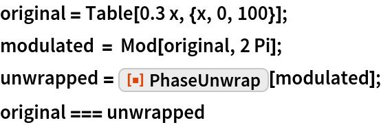 "original = Table[0.3 x, {x, 0, 100}]; modulated = Mod[original, 2 Pi]; unwrapped = ResourceFunction[""PhaseUnwrap""][modulated]; original === unwrapped"