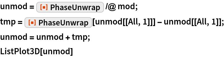 "unmod = ResourceFunction[""PhaseUnwrap""] /@ mod; tmp = ResourceFunction[""PhaseUnwrap""][unmod[[All, 1]]] - unmod[[All, 1]]; unmod = unmod + tmp; ListPlot3D[unmod]"
