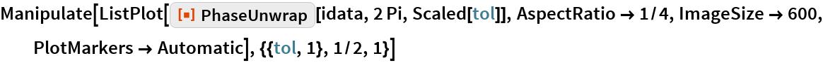 "Manipulate[  ListPlot[ResourceFunction[""PhaseUnwrap""][idata, 2 Pi, Scaled[tol]], AspectRatio -> 1/4, ImageSize -> 600, PlotMarkers -> Automatic], {{tol, 1}, 1/2, 1}]"