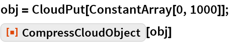 "obj = CloudPut[ConstantArray[0, 1000]]; ResourceFunction[""CompressCloudObject""][obj]"