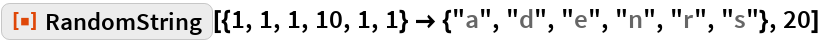 """ResourceFunction[  """"RandomString""""][{1, 1, 1, 10, 1, 1} -> {""""a"""", """"d"""", """"e"""", """"n"""", """"r"""", """"s""""}, 20]"""