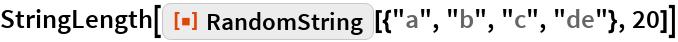 "StringLength[  ResourceFunction[""RandomString""][{""a"", ""b"", ""c"", ""de""}, 20]]"