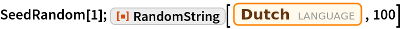 "SeedRandom[1]; ResourceFunction[""RandomString""][  Entity[""Language"", ""Dutch""], 100]"