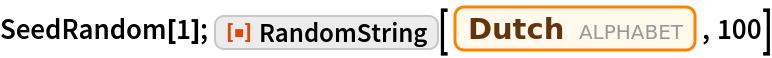 "SeedRandom[1]; ResourceFunction[""RandomString""][  Entity[""Alphabet"", ""Dutch::2qc4s""], 100]"