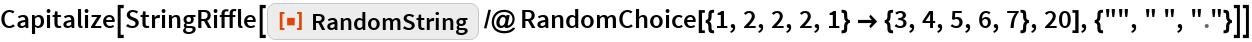 "Capitalize[  StringRiffle[   ResourceFunction[""RandomString""] /@ RandomChoice[{1, 2, 2, 2, 1} -> {3, 4, 5, 6, 7}, 20], {"""", "" "", "".""}]]"
